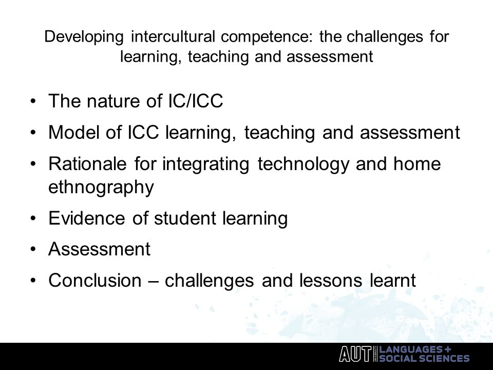 Developing intercultural competence: the challenges for learning, teaching and assessment The nature of IC/ICC Model of ICC learning, teaching and assessment Rationale for integrating technology and home ethnography Evidence of student learning Assessment Conclusion – challenges and lessons learnt