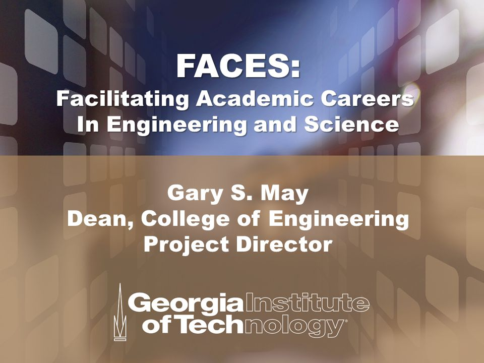 FACES: Facilitating Academic Careers In Engineering and Science Gary S. May Dean, College of Engineering Project Director