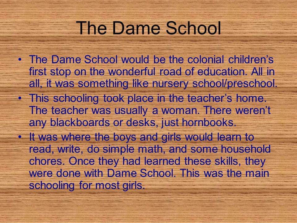 The Dame School The Dame School would be the colonial children's first stop on the wonderful road of education.