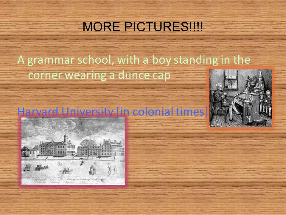 MORE PICTURES!!!! A grammar school, with a boy standing in the corner wearing a dunce cap Harvard University [in colonial times]