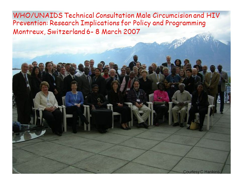 WHO/UNAIDS Technical Consultation Male Circumcision and HIV Prevention: Research Implications for Policy and Programming Montreux, Switzerland 6- 8 March 2007 Courtesy C Hankins