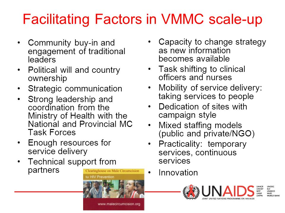 Facilitating Factors in VMMC scale-up Community buy-in and engagement of traditional leaders Political will and country ownership Strategic communication Strong leadership and coordination from the Ministry of Health with the National and Provincial MC Task Forces Enough resources for service delivery Technical support from partners Capacity to change strategy as new information becomes available Task shifting to clinical officers and nurses Mobility of service delivery: taking services to people Dedication of sites with campaign style Mixed staffing models (public and private/NGO) Practicality: temporary services, continuous services Innovation
