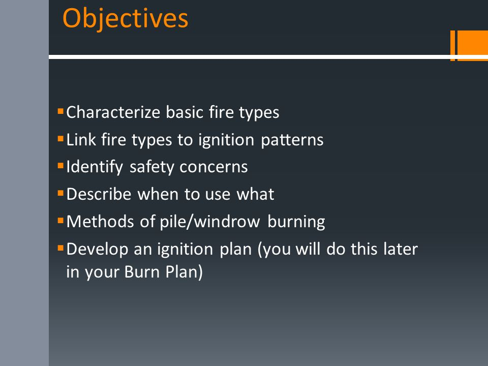 Objectives  Characterize basic fire types  Link fire types to ignition patterns  Identify safety concerns  Describe when to use what  Methods of pile/windrow burning  Develop an ignition plan (you will do this later in your Burn Plan)