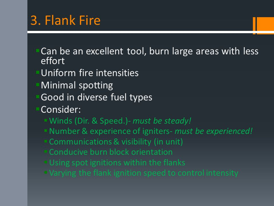 3. Flank Fire  Can be an excellent tool, burn large areas with less effort  Uniform fire intensities  Minimal spotting  Good in diverse fuel types