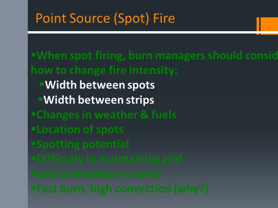 Point Source (Spot) Fire  When spot firing, burn managers should consider how to change fire intensity:  Width between spots  Width between strips  Changes in weather & fuels  Location of spots  Spotting potential  Difficulty in maintaining grid  Grid orientation to wind  Fast burn, high convection (why )