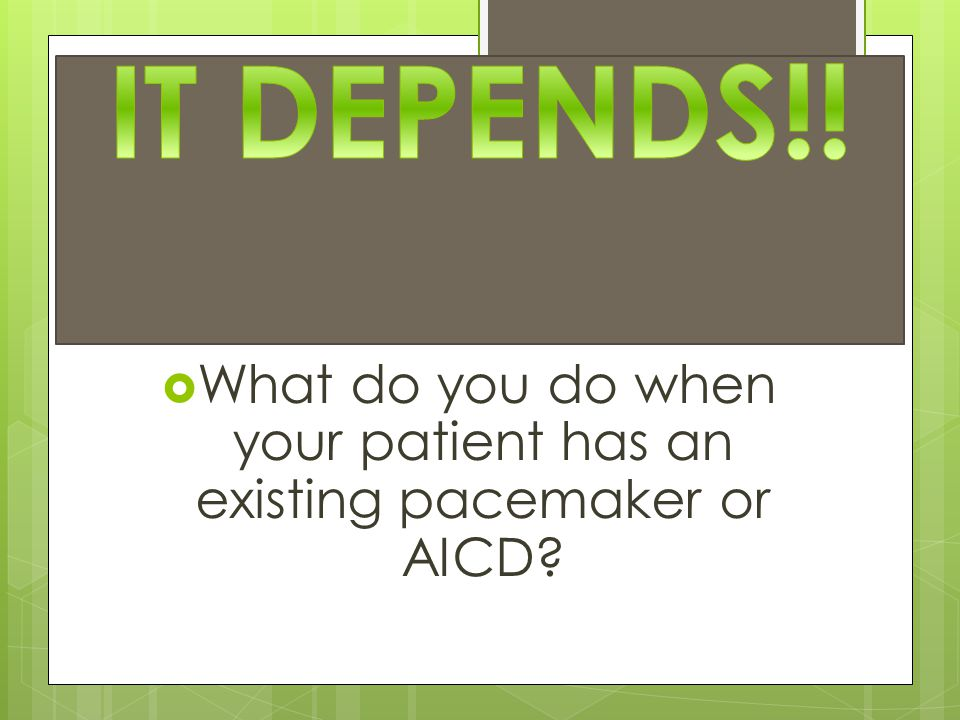  What do you do when your patient has an existing pacemaker or AICD?