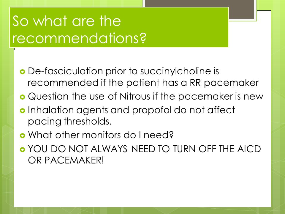 So what are the recommendations?  De-fasciculation prior to succinylcholine is recommended if the patient has a RR pacemaker  Question the use of Ni