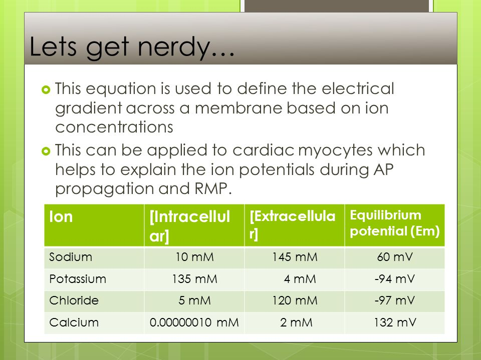 Lets get nerdy…  This equation is used to define the electrical gradient across a membrane based on ion concentrations  This can be applied to cardiac myocytes which helps to explain the ion potentials during AP propagation and RMP.