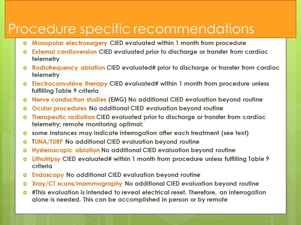 Procedure specific recommendations  Monopolar electrosurgery CIED evaluated within 1 month from procedure  External cardioversion CIED evaluated prior to discharge or transfer from cardiac telemetry  Radiofrequency ablation CIED evaluated# prior to discharge or transfer from cardiac telemetry  Electroconvulsive therapy CIED evaluated# within 1 month from procedure unless fulfilling Table 9 criteria  Nerve conduction studies (EMG) No additional CIED evaluation beyond routine  Ocular procedures No additional CIED evaluation beyond routine  Therapeutic radiation CIED evaluated prior to discharge or transfer from cardiac telemetry; remote monitoring optimal;  some instances may indicate interrogation after each treatment (see text)  TUNA/TURP No additional CIED evaluation beyond routine  Hysteroscopic ablation No additional CIED evaluation beyond routine  Lithotripsy CIED evaluated# within 1 month from procedure unless fulfilling Table 9 criteria  Endoscopy No additional CIED evaluation beyond routine  Xray/CT scans/mammography No additional CIED evaluation beyond routine  #This evaluation is intended to reveal electrical reset.