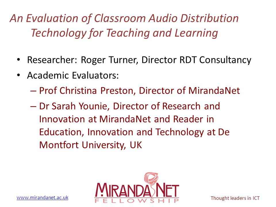 www.mirandanet.ac.uk Thought leaders in ICT An Evaluation of Classroom Audio Distribution Technology for Teaching and Learning Researcher: Roger Turne