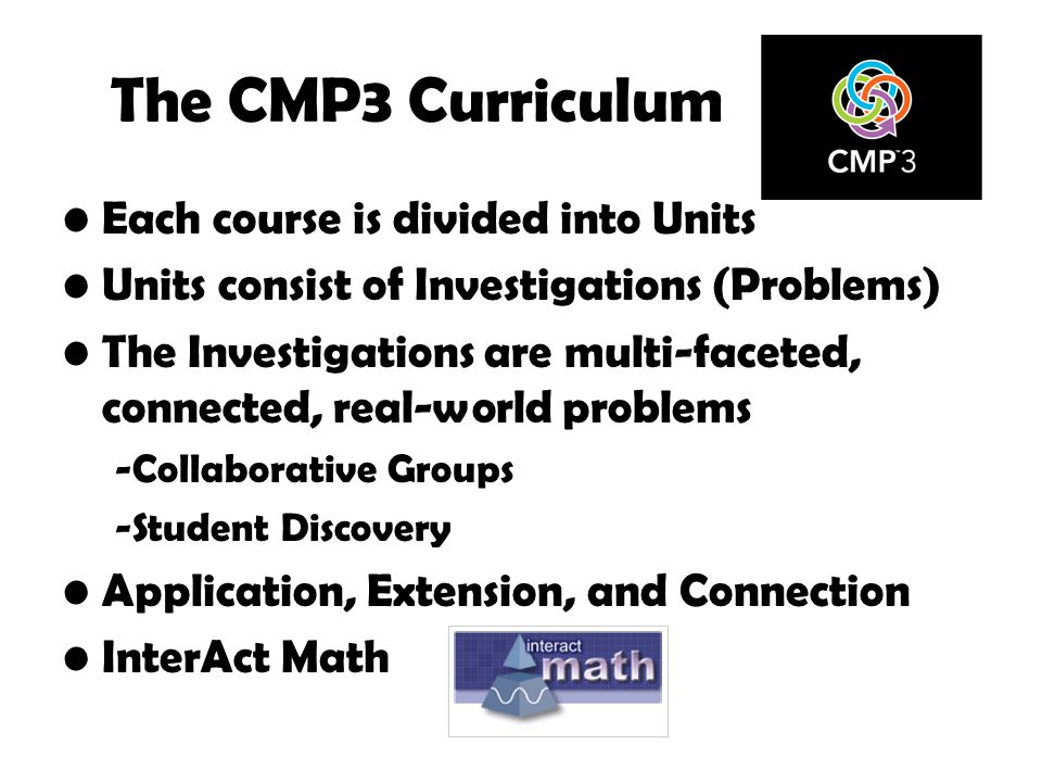 The CMP3 Curriculum Each course is divided into Units Units consist of Investigations (Problems) The Investigations are multi-faceted, connected, real-world problems -Collaborative Groups -Student Discovery Application, Extension, and Connection InterAct Math
