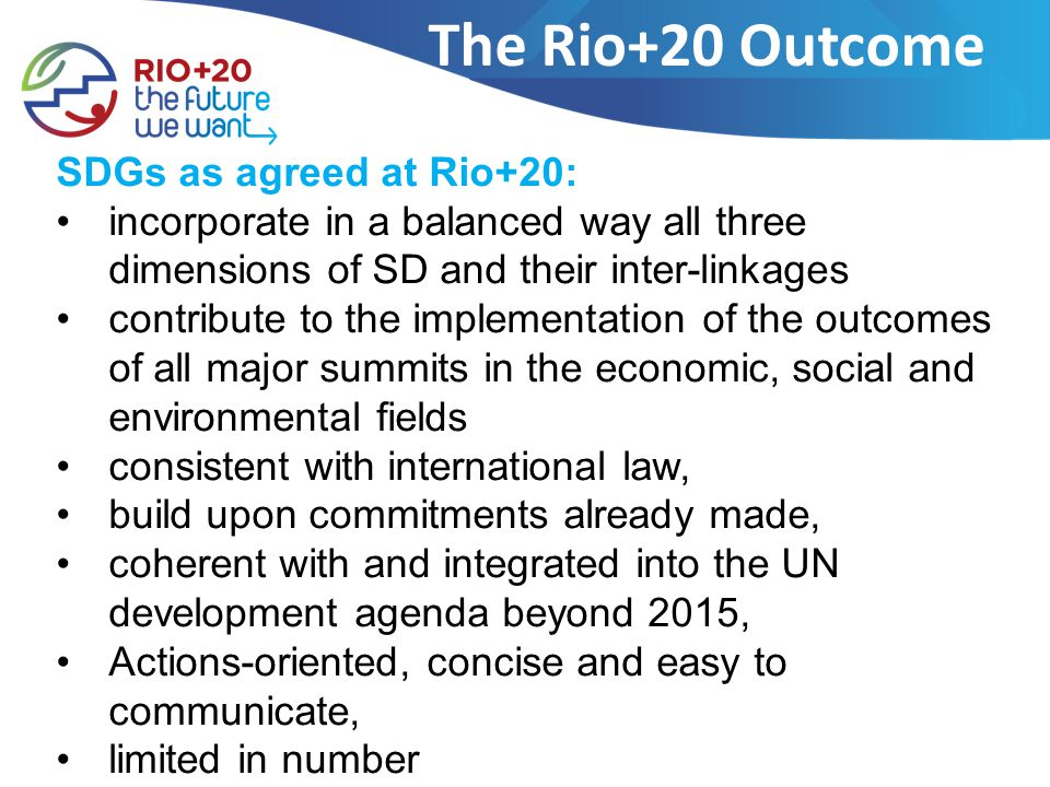 The Rio+20 Outcome SDGs as agreed at Rio+20: incorporate in a balanced way all three dimensions of SD and their inter-linkages contribute to the implementation of the outcomes of all major summits in the economic, social and environmental fields consistent with international law, build upon commitments already made, coherent with and integrated into the UN development agenda beyond 2015, Actions-oriented, concise and easy to communicate, limited in number