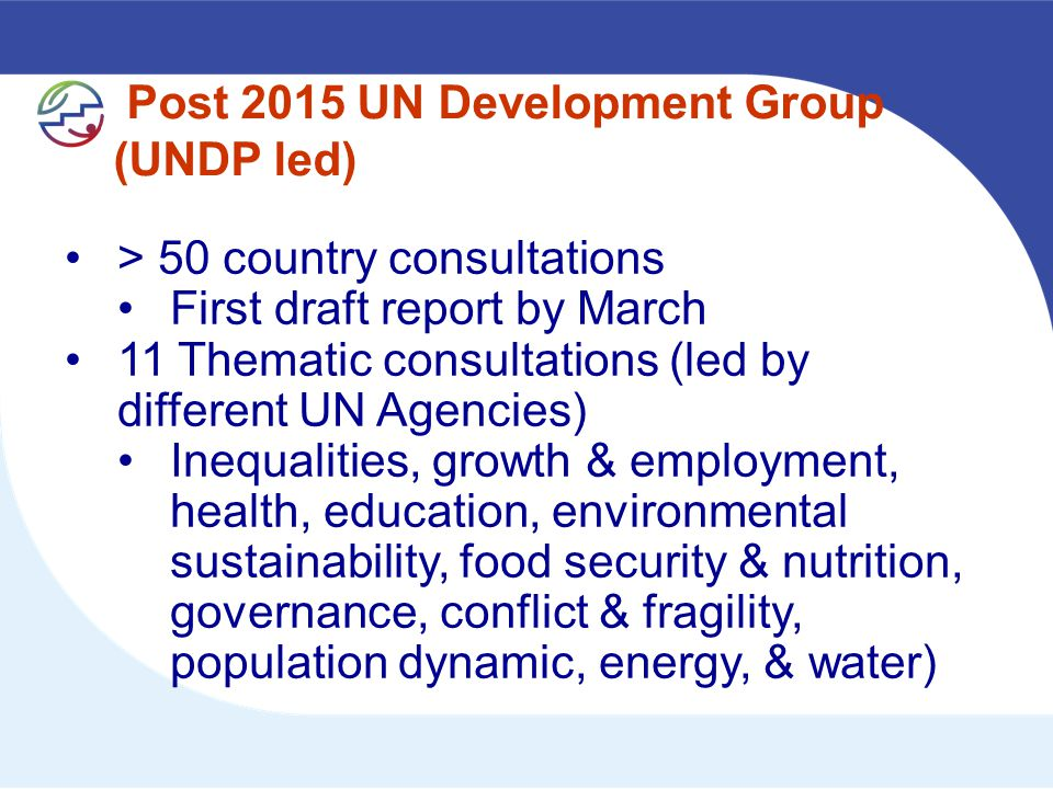 Post 2015 UN Development Group (UNDP led) > 50 country consultations First draft report by March 11 Thematic consultations (led by different UN Agencies) Inequalities, growth & employment, health, education, environmental sustainability, food security & nutrition, governance, conflict & fragility, population dynamic, energy, & water)