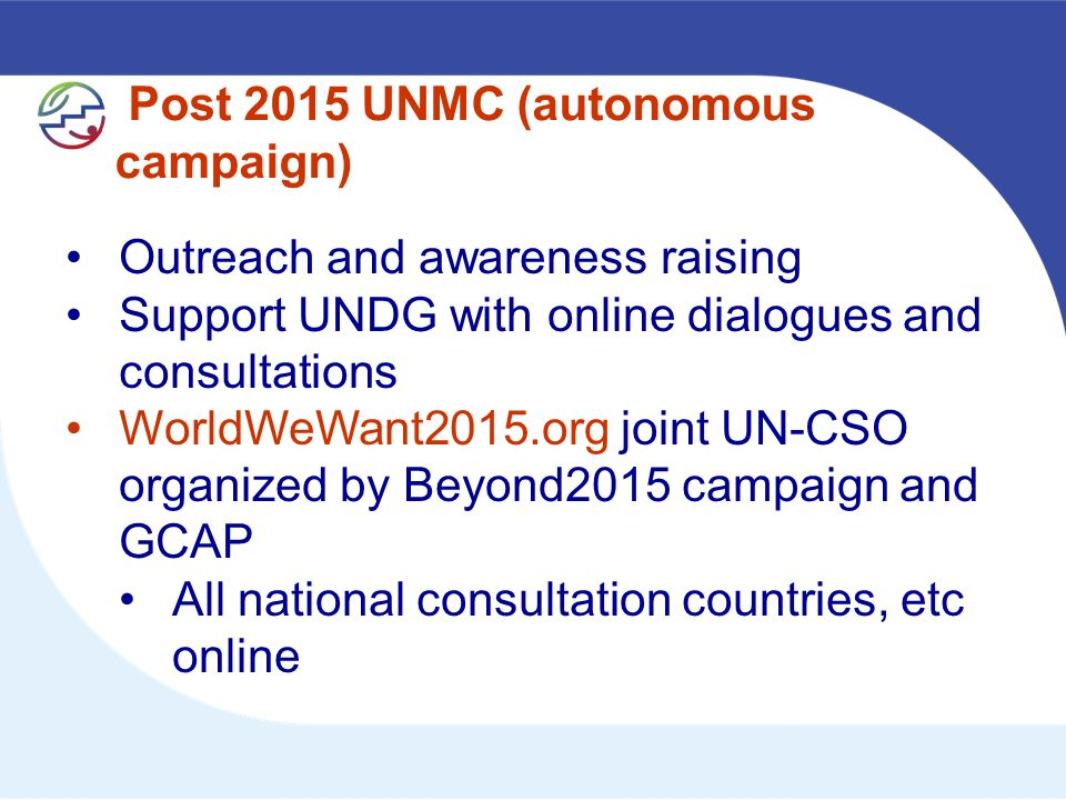 Post 2015 UNMC (autonomous campaign) Outreach and awareness raising Support UNDG with online dialogues and consultations WorldWeWant2015.org joint UN-CSO organized by Beyond2015 campaign and GCAP All national consultation countries, etc online
