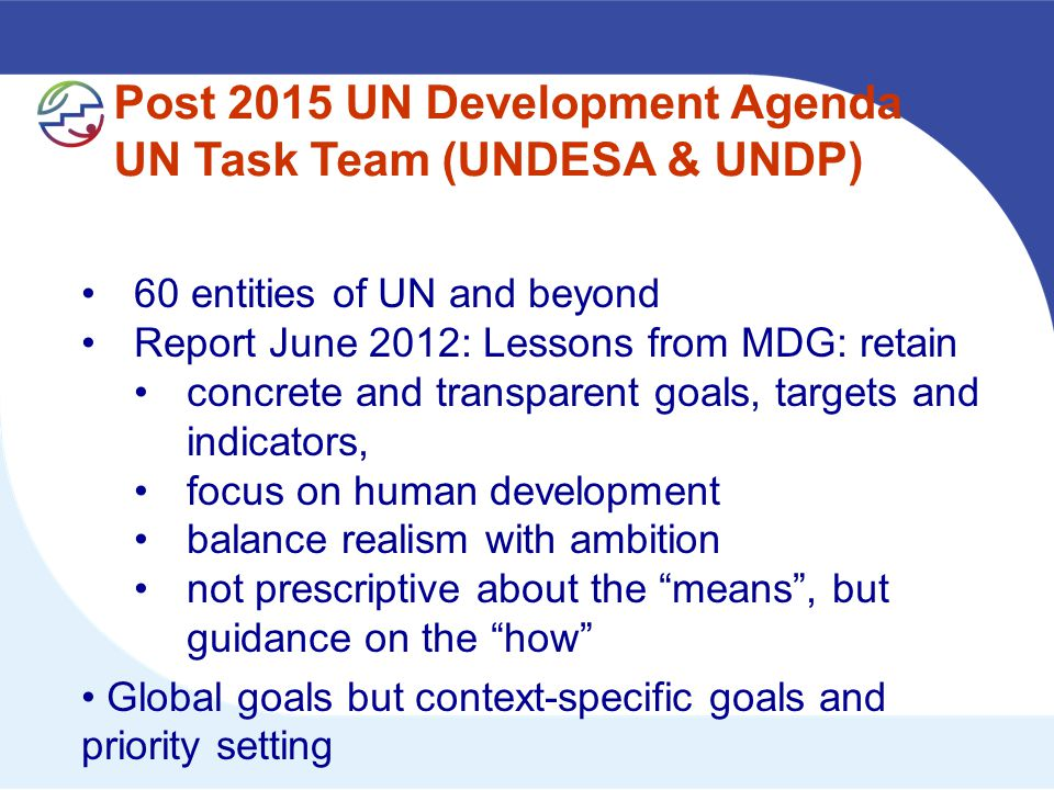 Post 2015 UN Development Agenda UN Task Team (UNDESA & UNDP) 60 entities of UN and beyond Report June 2012: Lessons from MDG: retain concrete and transparent goals, targets and indicators, focus on human development balance realism with ambition not prescriptive about the means , but guidance on the how Global goals but context-specific goals and priority setting