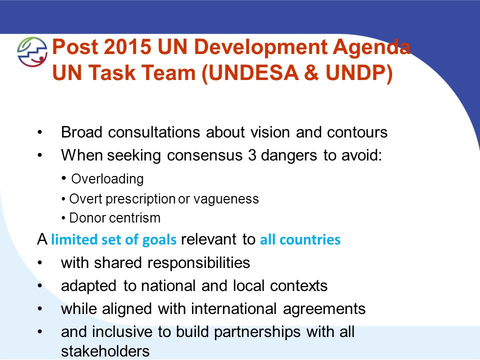 Post 2015 UN Development Agenda UN Task Team (UNDESA & UNDP) Broad consultations about vision and contours When seeking consensus 3 dangers to avoid: Overloading Overt prescription or vagueness Donor centrism A limited set of goals relevant to all countries with shared responsibilities adapted to national and local contexts while aligned with international agreements and inclusive to build partnerships with all stakeholders