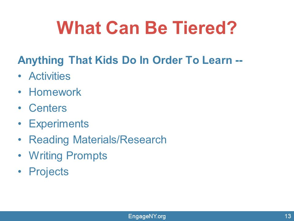 What Can Be Tiered? Anything That Kids Do In Order To Learn -- Activities Homework Centers Experiments Reading Materials/Research Writing Prompts Proj