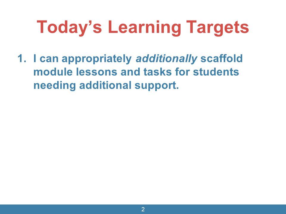 Today's Learning Targets 1.I can appropriately additionally scaffold module lessons and tasks for students needing additional support. 2