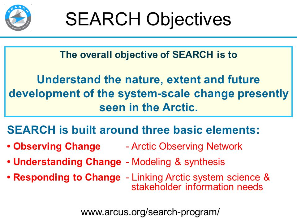 SEARCH Objectives The overall objective of SEARCH is to Understand the nature, extent and future development of the system-scale change presently seen in the Arctic.