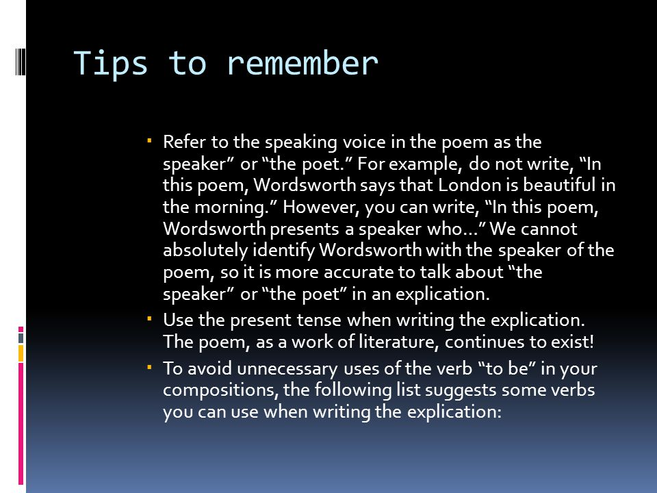 Tips to remember  Refer to the speaking voice in the poem as the speaker or the poet. For example, do not write, In this poem, Wordsworth says that London is beautiful in the morning. However, you can write, In this poem, Wordsworth presents a speaker who… We cannot absolutely identify Wordsworth with the speaker of the poem, so it is more accurate to talk about the speaker or the poet in an explication.