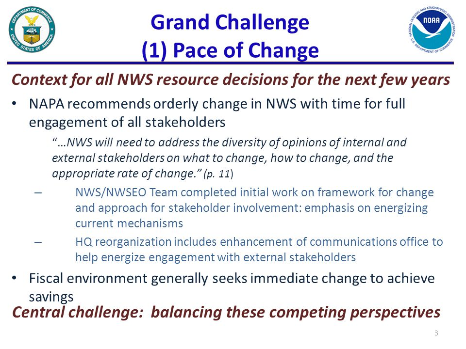 Grand Challenge (1) Pace of Change NAPA recommends orderly change in NWS with time for full engagement of all stakeholders …NWS will need to address the diversity of opinions of internal and external stakeholders on what to change, how to change, and the appropriate rate of change. (p.