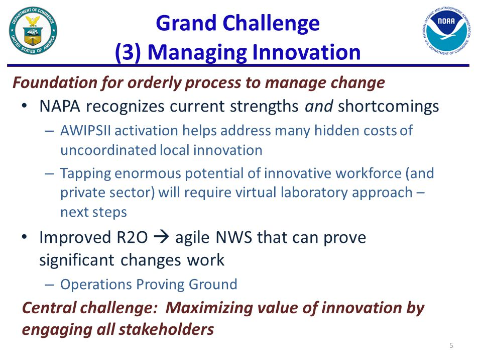 Grand Challenge (3) Managing Innovation NAPA recognizes current strengths and shortcomings – AWIPSII activation helps address many hidden costs of uncoordinated local innovation – Tapping enormous potential of innovative workforce (and private sector) will require virtual laboratory approach – next steps Improved R2O  agile NWS that can prove significant changes work – Operations Proving Ground 5 Foundation for orderly process to manage change Central challenge: Maximizing value of innovation by engaging all stakeholders