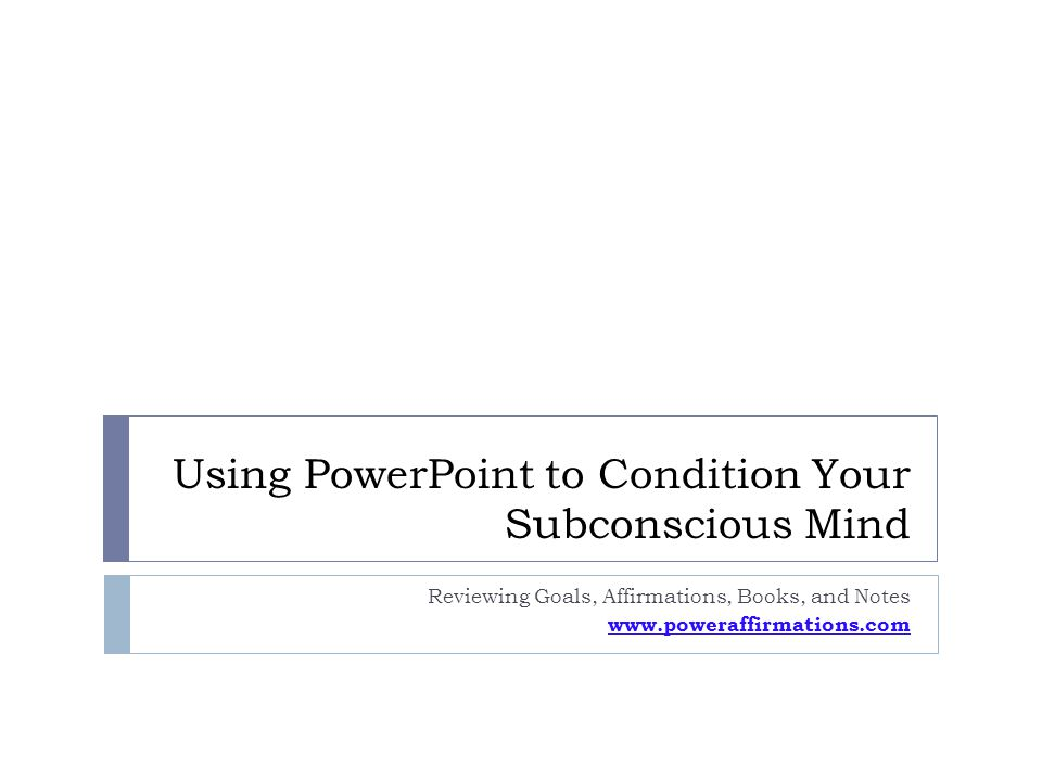 Using PowerPoint to Condition Your Subconscious Mind Reviewing Goals, Affirmations, Books, and Notes www.poweraffirmations.com