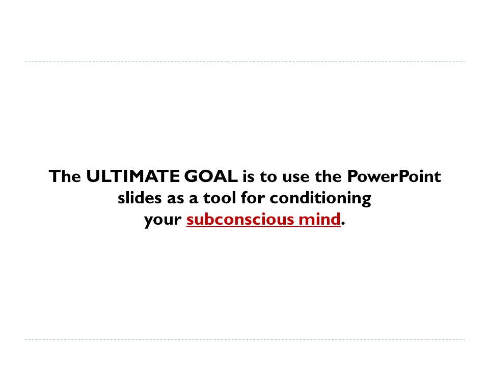 The ULTIMATE GOAL is to use the PowerPoint slides as a tool for conditioning your subconscious mind.