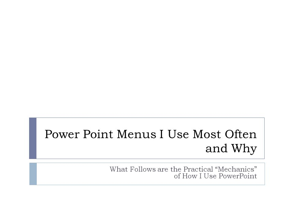 Power Point Menus I Use Most Often and Why What Follows are the Practical Mechanics of How I Use PowerPoint