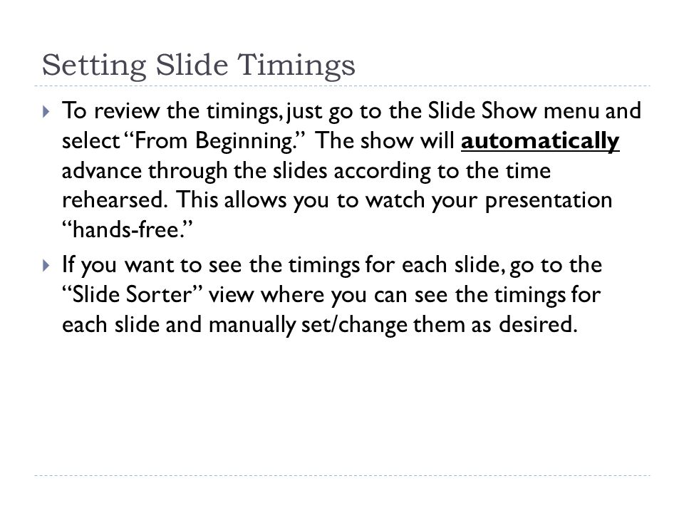 Setting Slide Timings  To review the timings, just go to the Slide Show menu and select From Beginning. The show will automatically advance through the slides according to the time rehearsed.