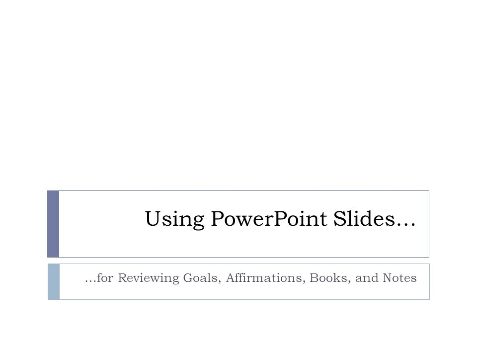 Using PowerPoint Slides… …for Reviewing Goals, Affirmations, Books, and Notes