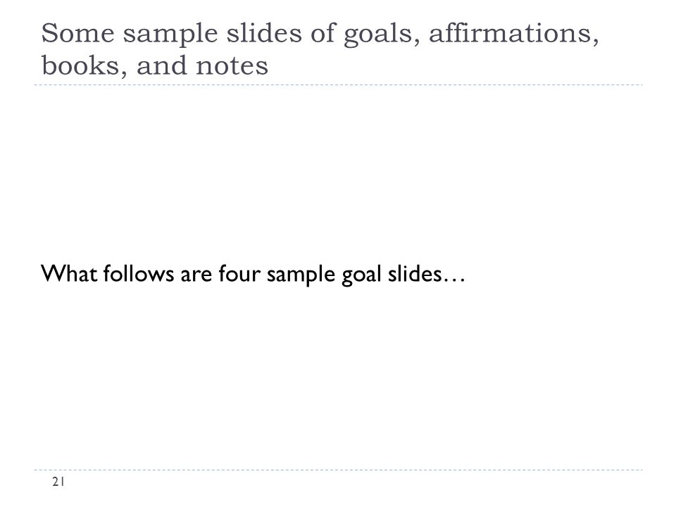 Some sample slides of goals, affirmations, books, and notes 21 What follows are four sample goal slides…