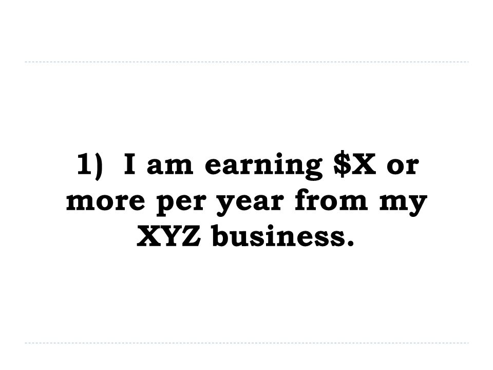 1) I am earning $X or more per year from my XYZ business.