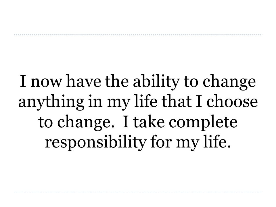 I now have the ability to change anything in my life that I choose to change.