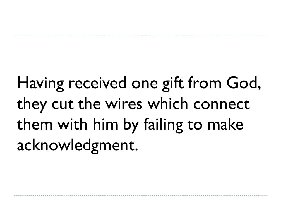 Having received one gift from God, they cut the wires which connect them with him by failing to make acknowledgment.