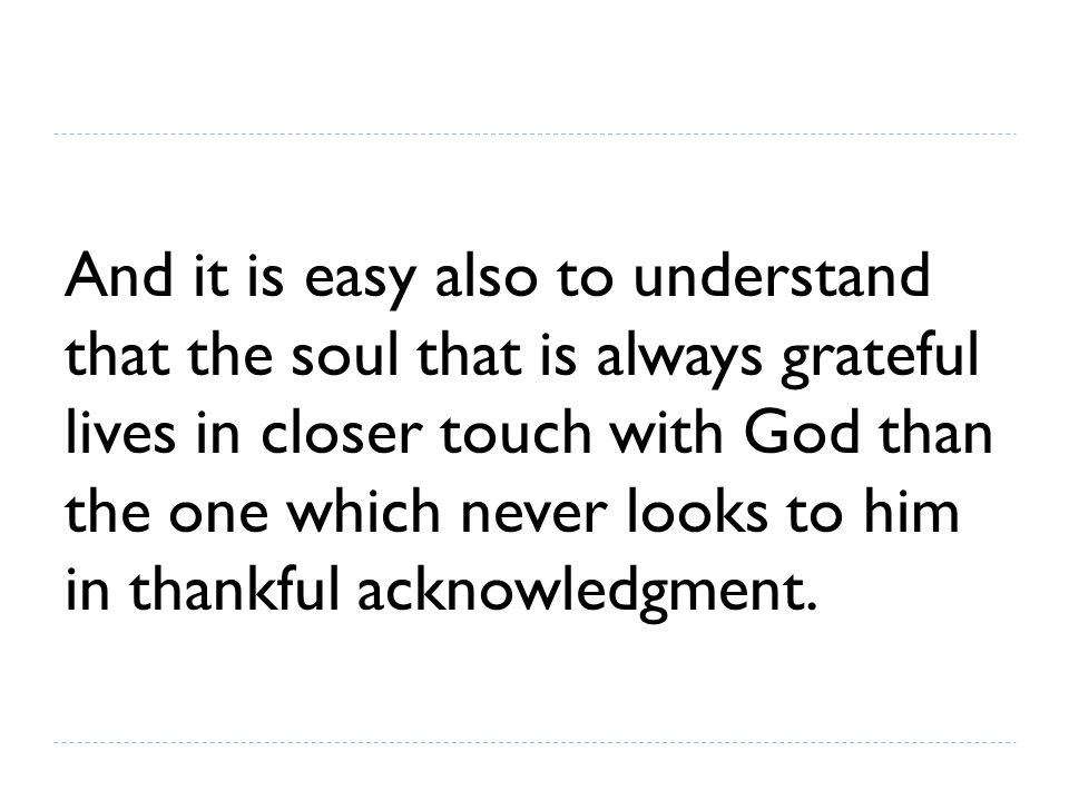And it is easy also to understand that the soul that is always grateful lives in closer touch with God than the one which never looks to him in thankful acknowledgment.