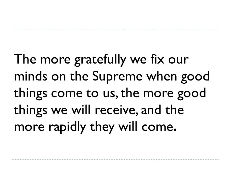 The more gratefully we fix our minds on the Supreme when good things come to us, the more good things we will receive, and the more rapidly they will come.
