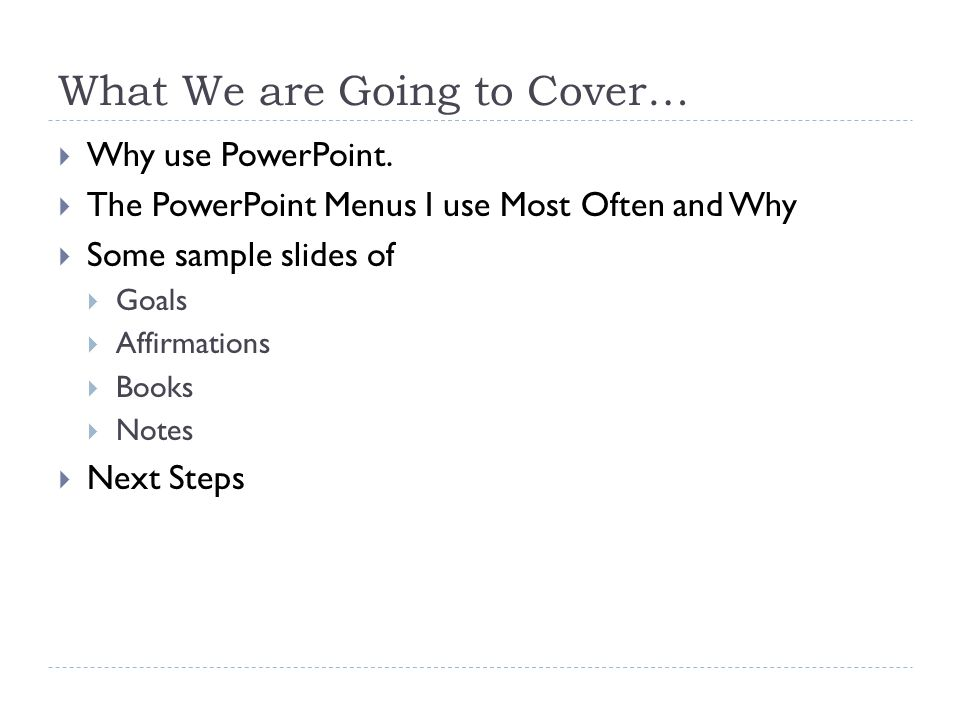 What We are Going to Cover…  Why use PowerPoint.