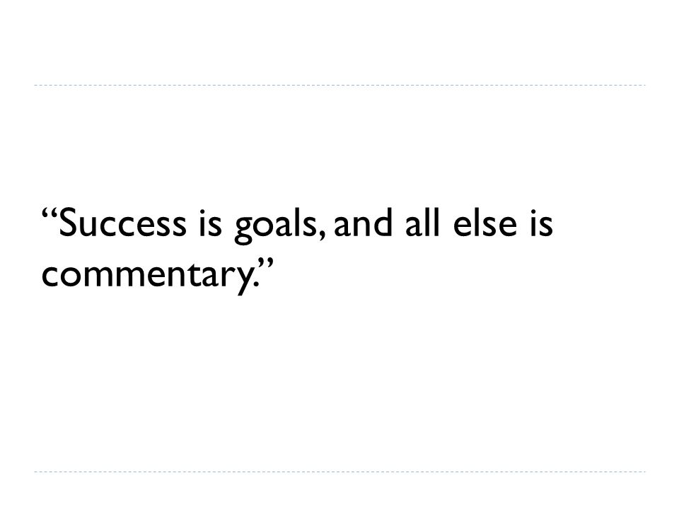 Success is goals, and all else is commentary.