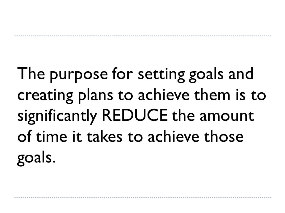 The purpose for setting goals and creating plans to achieve them is to significantly REDUCE the amount of time it takes to achieve those goals.