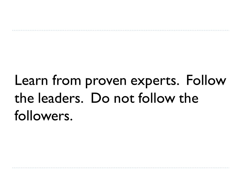 Learn from proven experts. Follow the leaders. Do not follow the followers.