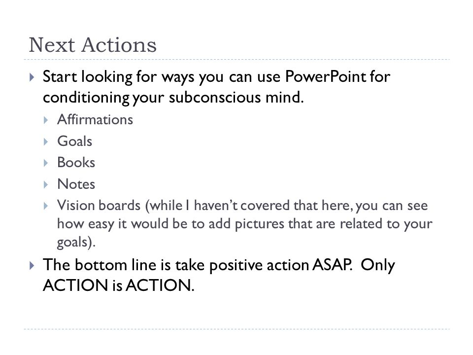 Next Actions  Start looking for ways you can use PowerPoint for conditioning your subconscious mind.