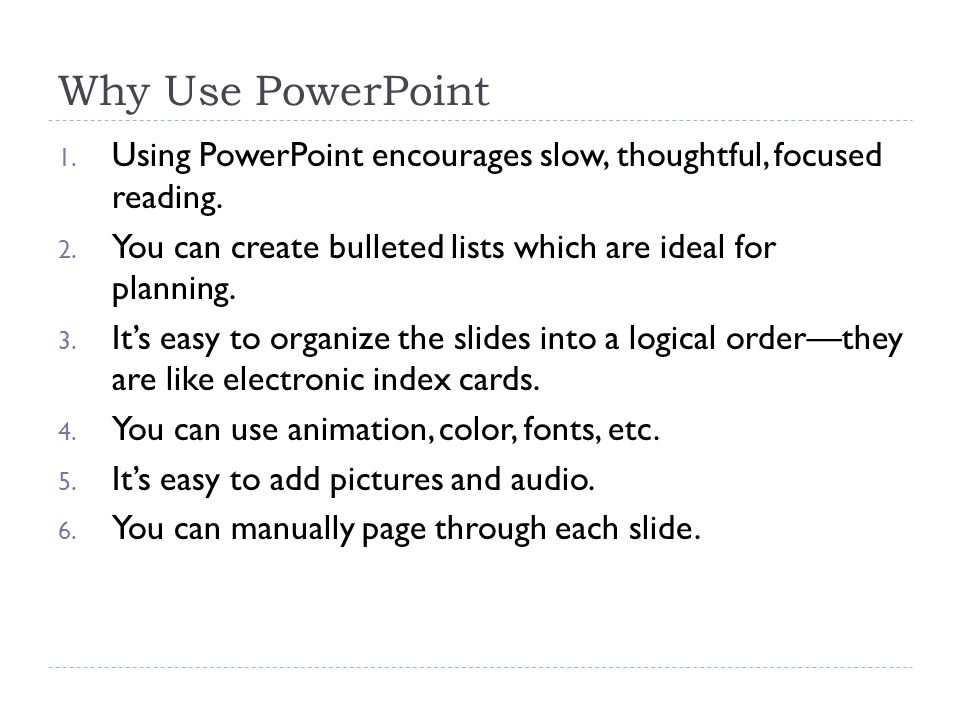 Why Use PowerPoint 1. Using PowerPoint encourages slow, thoughtful, focused reading.