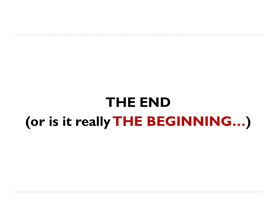 THE END (or is it really THE BEGINNING…)