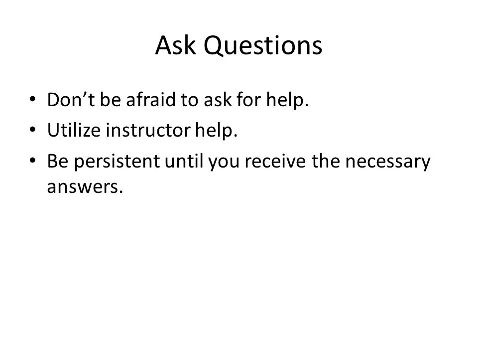 Ask Questions Don't be afraid to ask for help. Utilize instructor help. Be persistent until you receive the necessary answers.