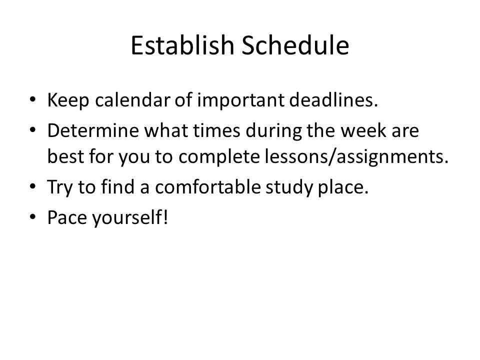 Establish Schedule Keep calendar of important deadlines. Determine what times during the week are best for you to complete lessons/assignments. Try to
