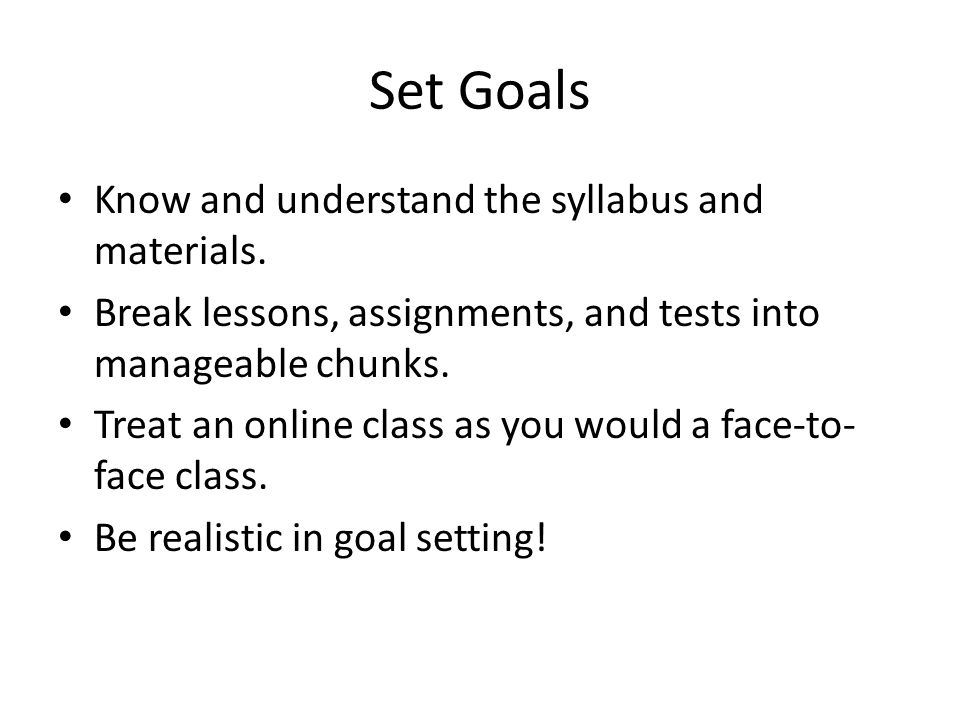 Set Goals Know and understand the syllabus and materials. Break lessons, assignments, and tests into manageable chunks. Treat an online class as you w