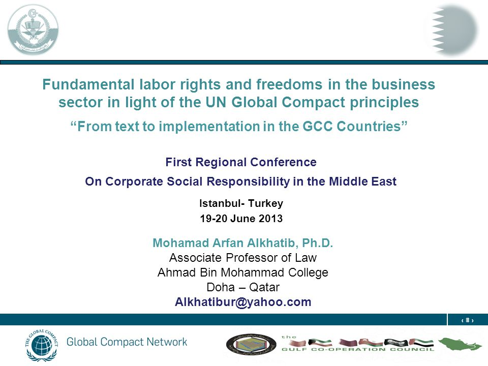 1 Fundamental labor rights and freedoms in the business sector in light of the UN Global Compact principles From text to implementation in the GCC Countries First Regional Conference On Corporate Social Responsibility in the Middle East Istanbul- Turkey 19-20 June 2013 Mohamad Arfan Alkhatib, Ph.D.