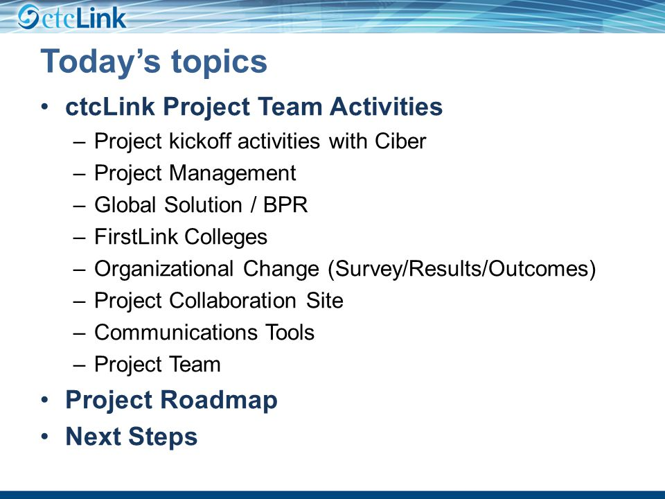 Today's topics ctcLink Project Team Activities –Project kickoff activities with Ciber –Project Management –Global Solution / BPR –FirstLink Colleges –Organizational Change (Survey/Results/Outcomes) –Project Collaboration Site –Communications Tools –Project Team Project Roadmap Next Steps