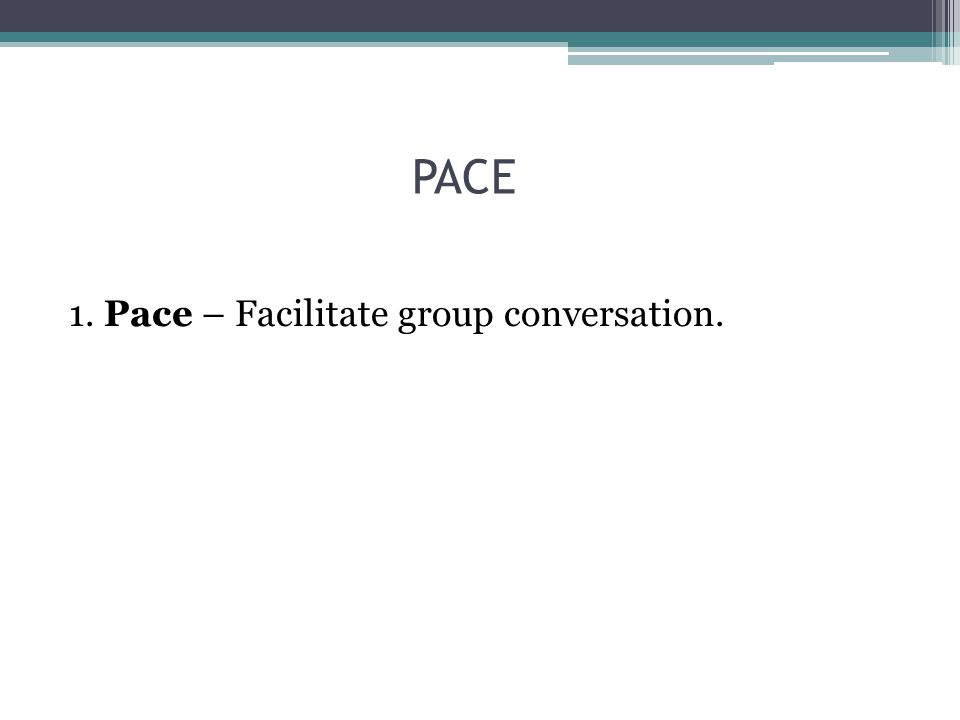 PACE 1. Pace – Facilitate group conversation.